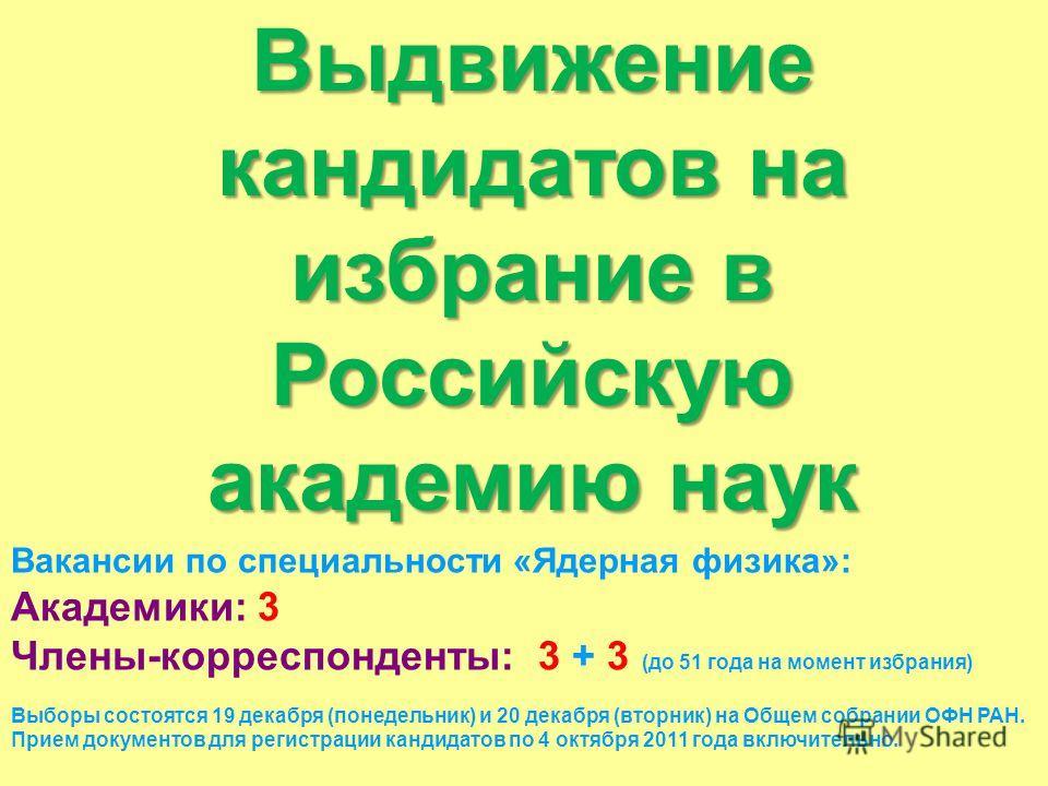 Выдвижение кандидатов на избрание в Российскую академию наук Вакансии по специальности «Ядерная физика»: Академики: 3 Члены-корреспонденты: 3 + 3 (до 51 года на момент избрания) Выборы состоятся 19 декабря (понедельник) и 20 декабря (вторник) на Обще