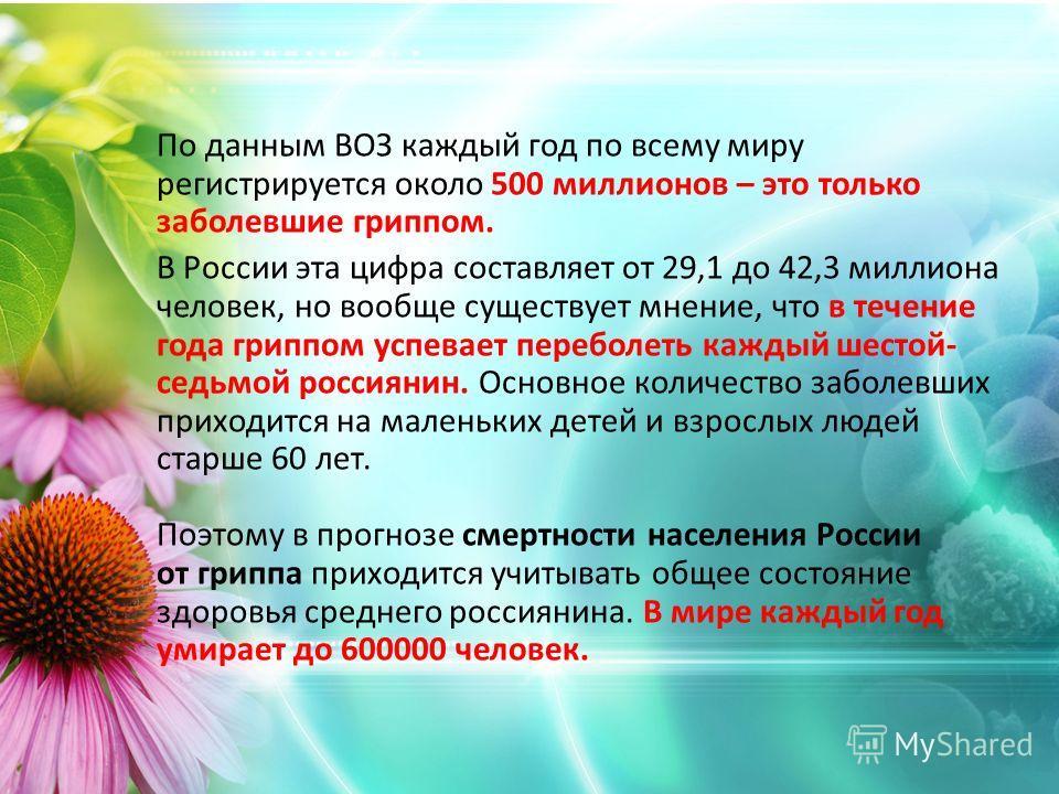 По данным ВОЗ каждый год по всему миру регистрируется около 500 миллионов – это только заболевшие гриппом. В России эта цифра составляет от 29,1 до 42,3 миллиона человек, но вообще существует мнение, что в течение года гриппом успевает переболеть каж