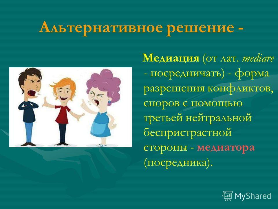 Альтернативное решение - Медиация (от лат. mediare - посредничать) - форма разрешения конфликтов, споров с помощью третьей нейтральной беспристрастной стороны - медиатора (посредника).
