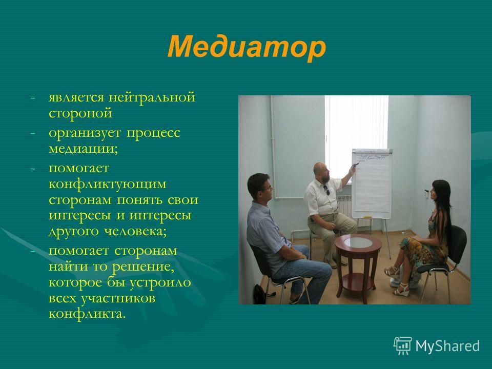 Медиатор - -является нейтральной стороной - -организует процесс медиации; - -помогает конфликтующим сторонам понять свои интересы и интересы другого человека; - -помогает сторонам найти то решение, которое бы устроило всех участников конфликта.