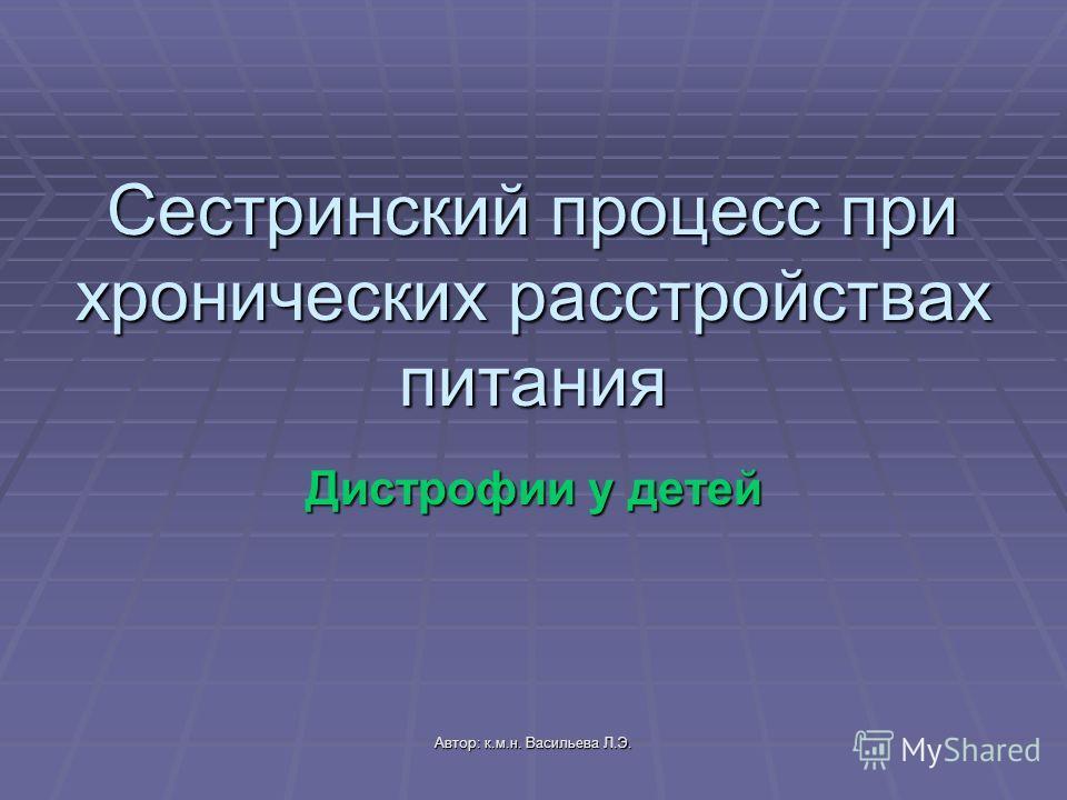 Автор: к.м.н. Васильева Л.Э. Сестринский процесс при хронических расстройствах питания Дистрофии у детей