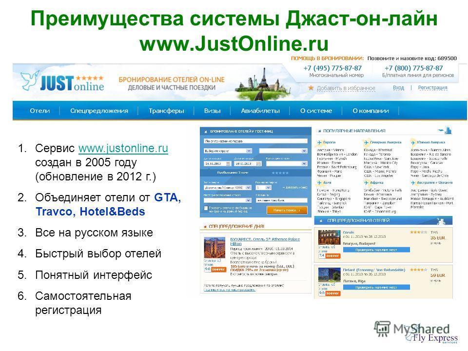 Преимущества системы Джаст-он-лайн www.JustOnline.ru 1.Сервис www.justonline.ru создан в 2005 году (обновление в 2012 г.)www.justonline.ru 2.Объединяет отели от GTA, Travco, Hotel&Beds 3.Все на русском языке 4.Быстрый выбор отелей 5.Понятный интерфей