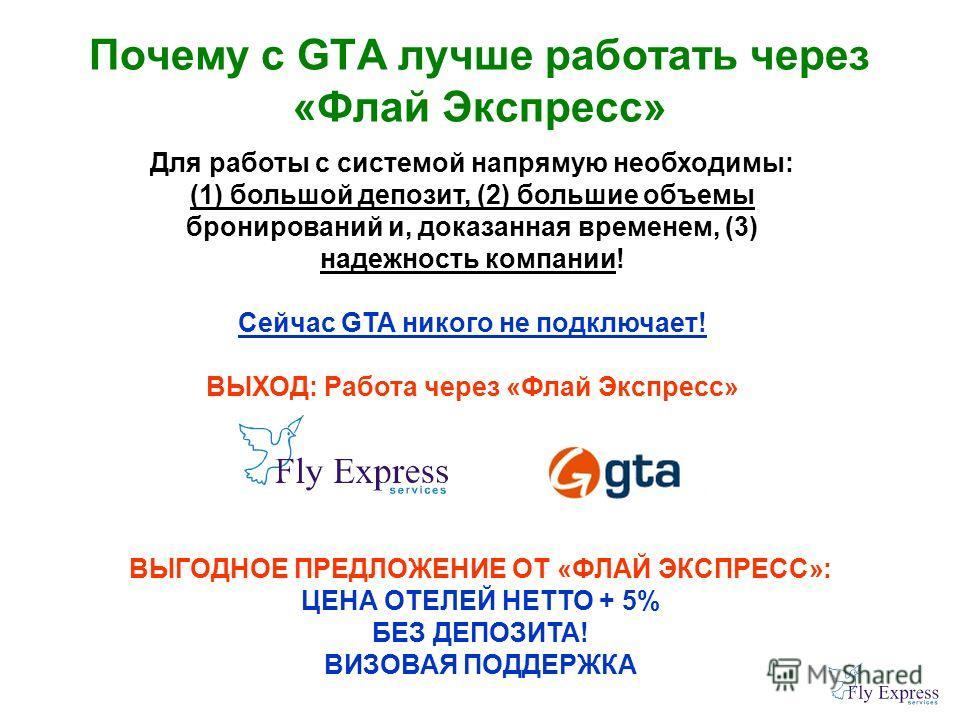 Почему с GTA лучше работать через «Флай Экспресс» Для работы с системой напрямую необходимы: (1) большой депозит, (2) большие объемы бронирований и, доказанная временем, (3) надежность компании! Сейчас GTA никого не подключает! ВЫХОД: Работа через «Ф
