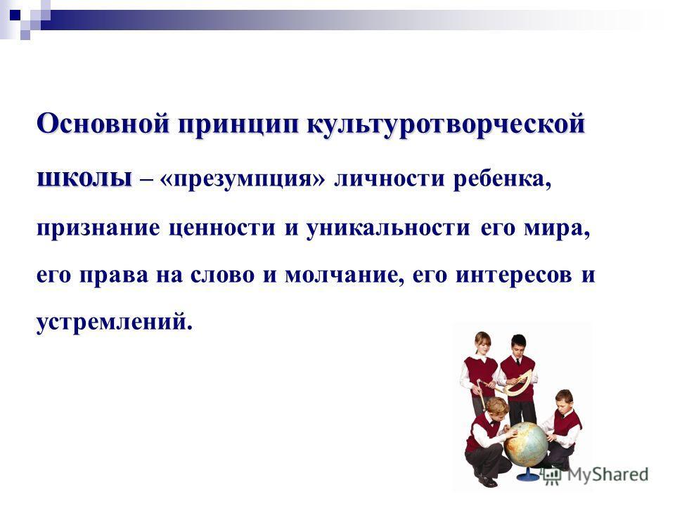 Основной принцип культуротворческой школы Основной принцип культуротворческой школы – «презумпция» личности ребенка, признание ценности и уникальности его мира, его права на слово и молчание, его интересов и устремлений.