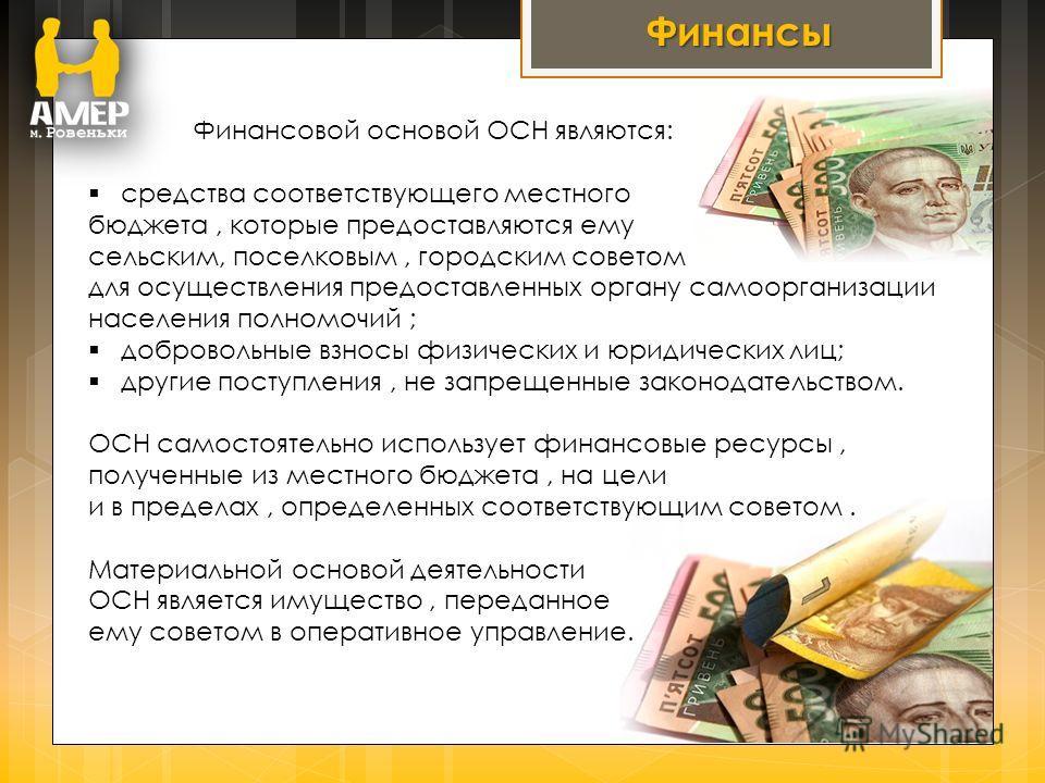 Финансы Финансовой основой ОСН являются: средства соответствующего местного бюджета, которые предоставляются ему сельским, поселковым, городским советом для осуществления предоставленных органу самоорганизации населения полномочий ; добровольные взно