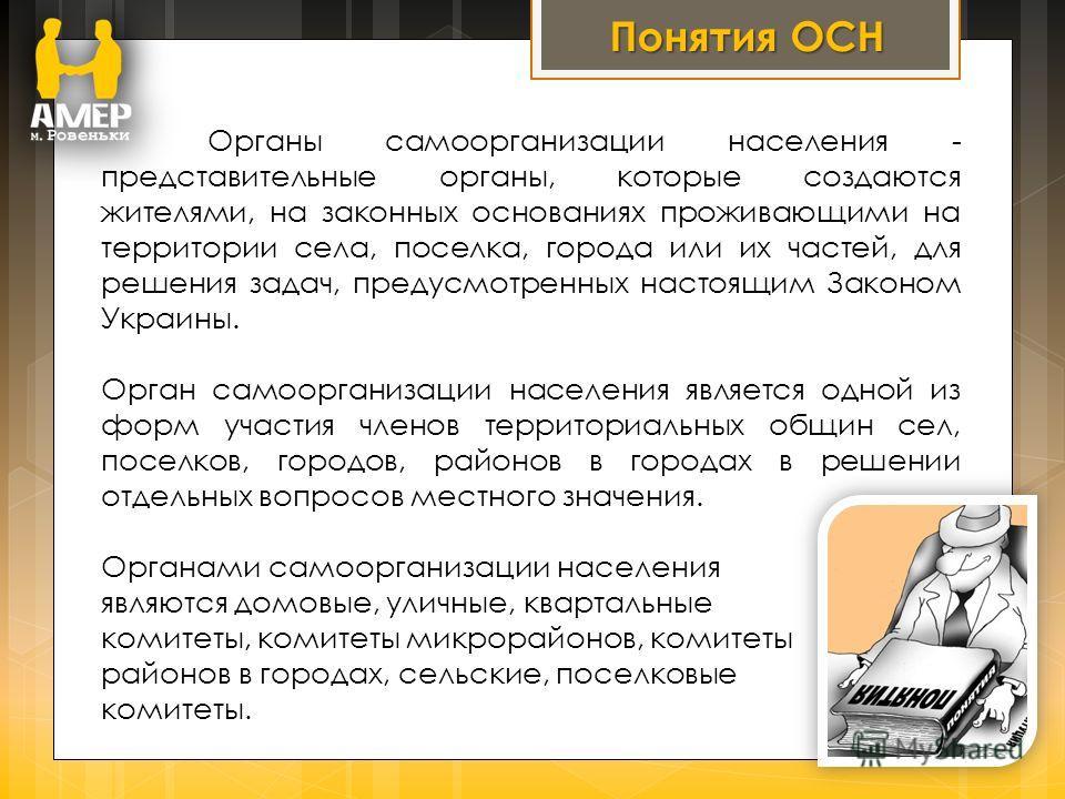 Органы самоорганизации населения - представительные органы, которые создаются жителями, на законных основаниях проживающими на территории села, поселка, города или их частей, для решения задач, предусмотренных настоящим Законом Украины. Орган самоорг