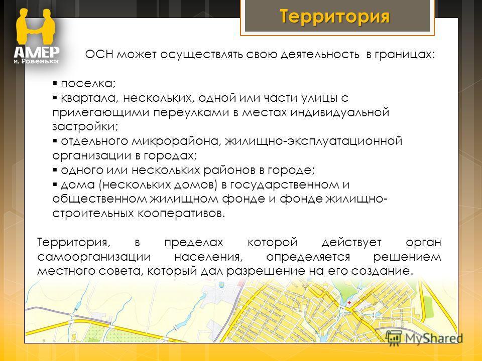 Территория ОСН может осуществлять свою деятельность в границах: поселка; квартала, нескольких, одной или части улицы с прилегающими переулками в местах индивидуальной застройки; отдельного микрорайона, жилищно-эксплуатационной организации в городах;