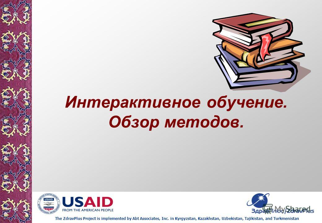 The ZdravPlus Project is implemented by Abt Associates, Inc. in Kyrgyzstan, Kazakhstan, Uzbekistan, Tajikistan, and Turkmenistan Интерактивное обучение. Обзор методов.