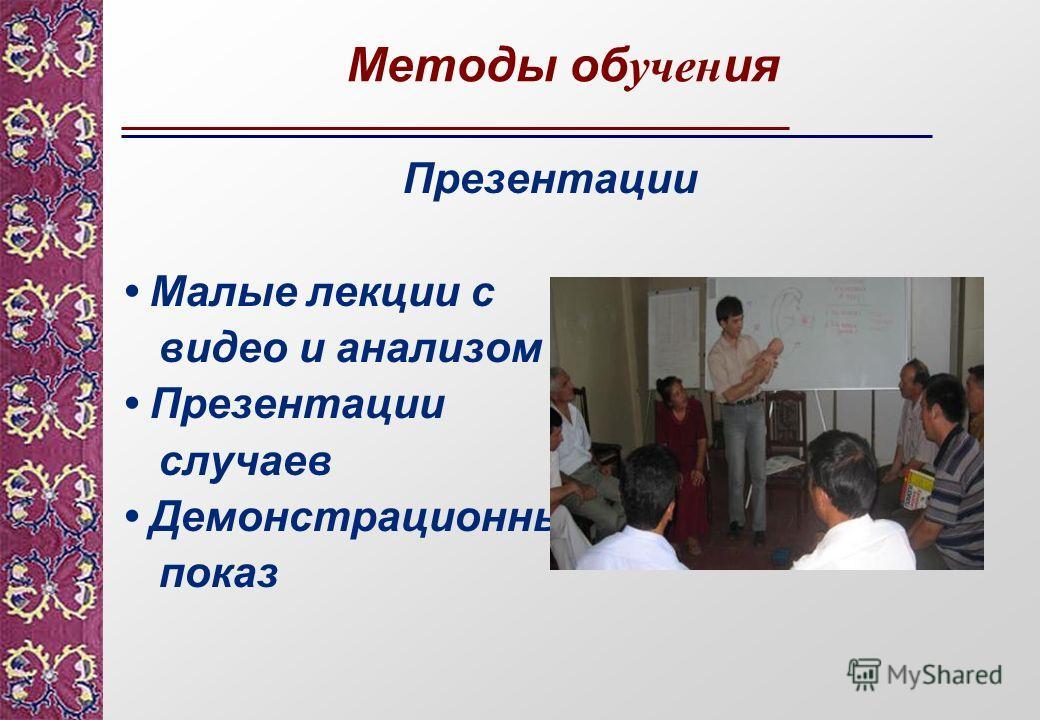 Методы об учен ия Презентации Малые лекции с видео и анализом Презентации случаев Демонстрационный показ