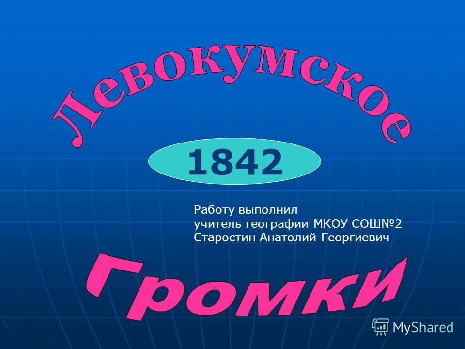 1842 Работу выполнил учитель географии МКОУ СОШ2 Старостин Анатолий Георгиевич