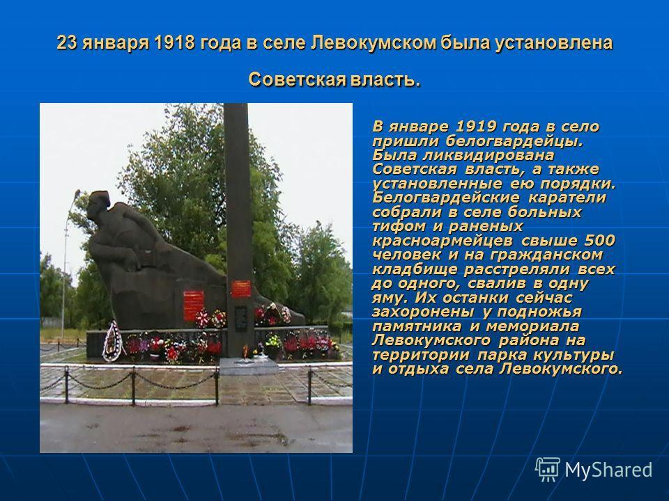 23 января 1918 года в селе Левокумском была установлена Советская власть. В январе 1919 года в село пришли белогвардейцы. Была ликвидирована Советская власть, а также установленные ею порядки. Белогвардейские каратели собрали в селе больных тифом и р