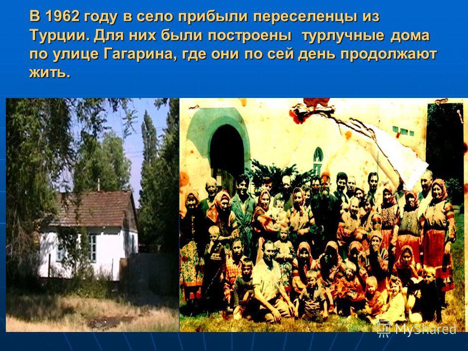 В 1962 году в село прибыли переселенцы из Турции. Для них были построены турлучные дома по улице Гагарина, где они по сей день продолжают жить.