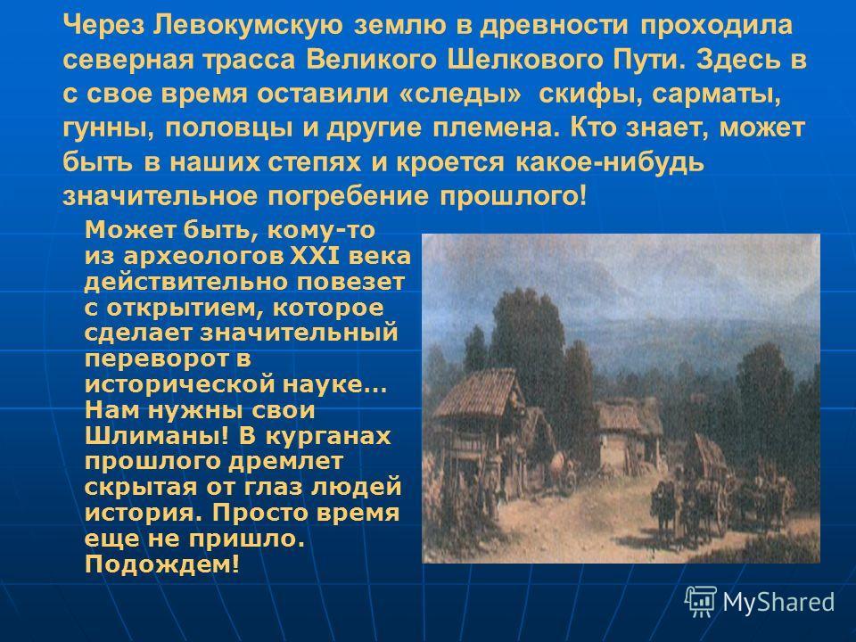 Через Левокумскую землю в древности проходила северная трасса Великого Шелкового Пути. Здесь в с свое время оставили «следы» скифы, сарматы, гунны, половцы и другие племена. Кто знает, может быть в наших степях и кроется какое-нибудь значительное пог
