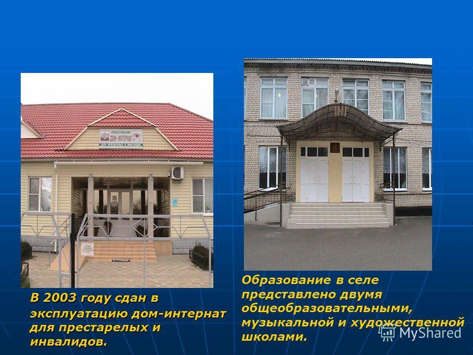 В 2003 году сдан в эксплуатацию дом-интернат для престарелых и инвалидов. Образование в селе представлено двумя общеобразовательными, музыкальной и художественной школами.