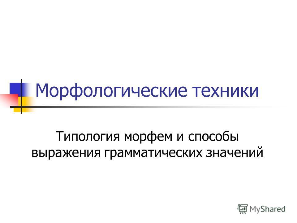 Морфологические техники Типология морфем и способы выражения грамматических значений