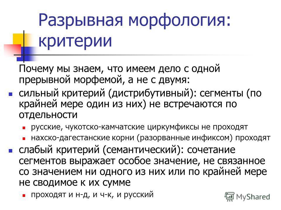 Разрывная морфология: критерии Почему мы знаем, что имеем дело с одной прерывной морфемой, а не с двумя: сильный критерий (дистрибутивный): сегменты (по крайней мере один из них) не встречаются по отдельности русские, чукотско-камчатские циркумфиксы