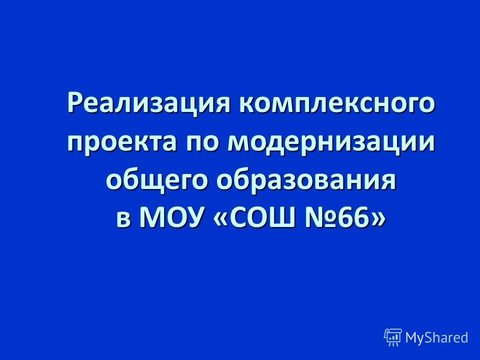 Реализация комплексного проекта по модернизации общего образования в МОУ «СОШ 66»