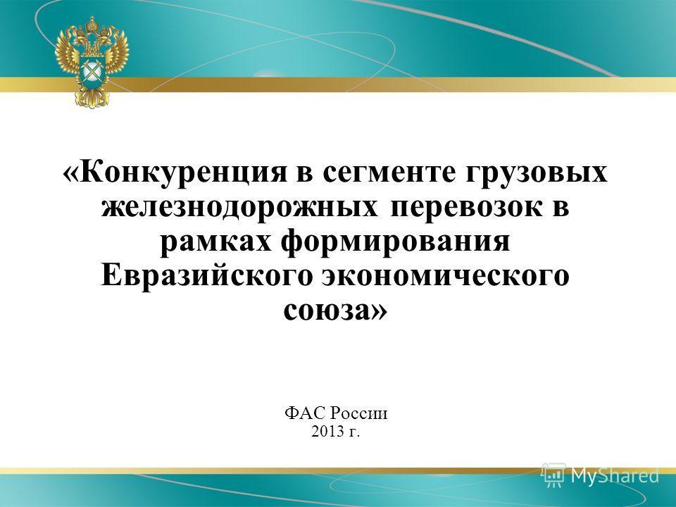 «Конкуренция в сегменте грузовых железнодорожных перевозок в рамках формирования Евразийского экономического союза» ФАС России 2013 г.