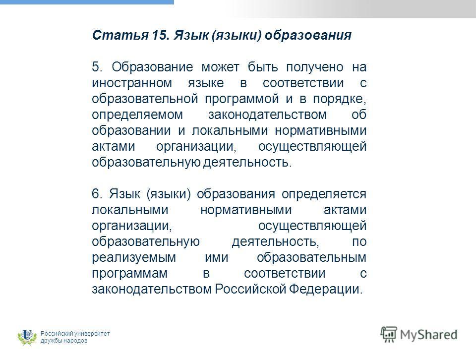 Статья 15. Язык (языки) образования 5. Образование может быть получено на иностранном языке в соответствии с образовательной программой и в порядке, определяемом законодательством об образовании и локальными нормативными актами организации, осуществл