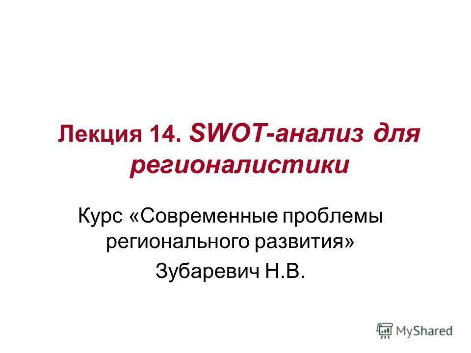 Лекция 14. SWOT-анализ для регионалистики Курс «Современные проблемы регионального развития» Зубаревич Н.В.