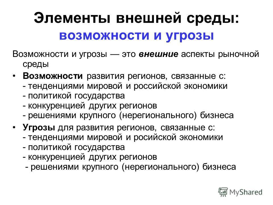 Элементы внешней среды: возможности и угрозы Возможности и угрозы это внешние аспекты рыночной среды Возможности развития регионов, связанные с: - тенденциями мировой и российской экономики - политикой государства - конкуренцией других регионов - реш
