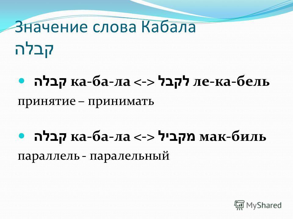Значение слова Кабала קבלה קבלה ка-ба-ла לקבל ле-ка-бель принятие – принимать קבלה ка-ба-ла מקביל мак-биль параллель - паралельный
