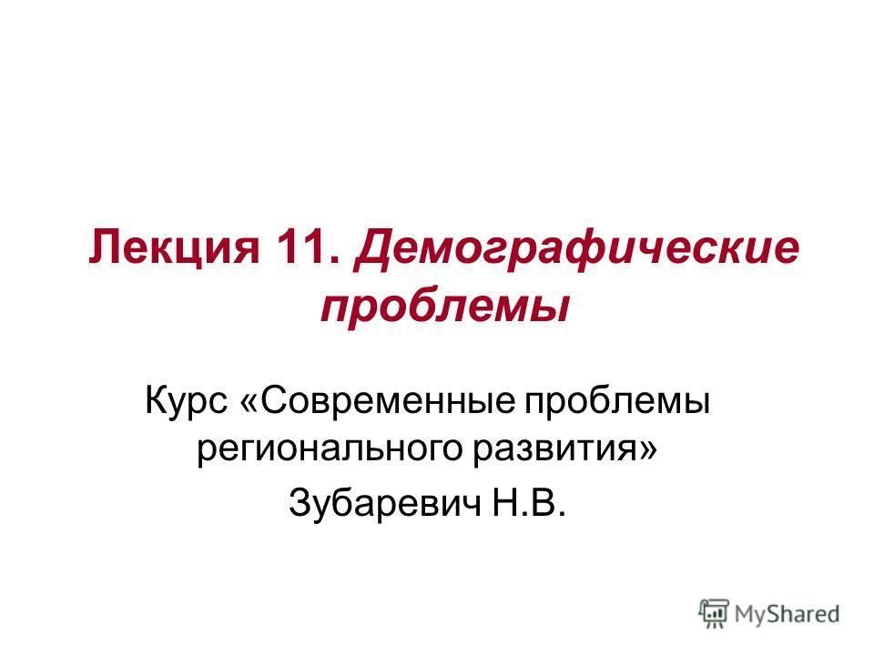 Лекция 11. Демографические проблемы Курс «Современные проблемы регионального развития» Зубаревич Н.В.