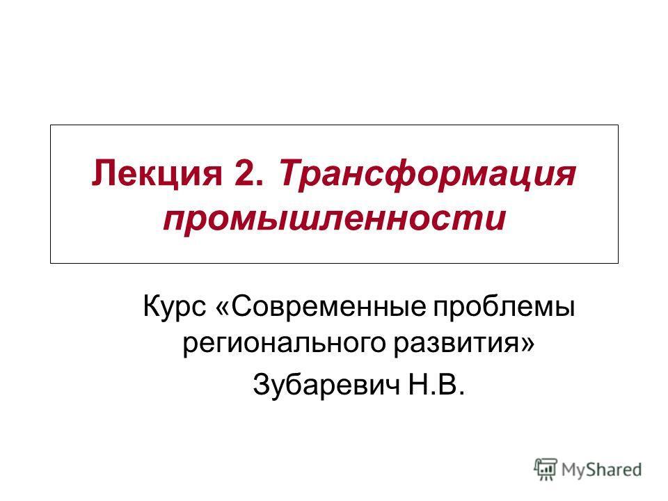 Лекция 2. Трансформация промышленности Курс «Современные проблемы регионального развития» Зубаревич Н.В.
