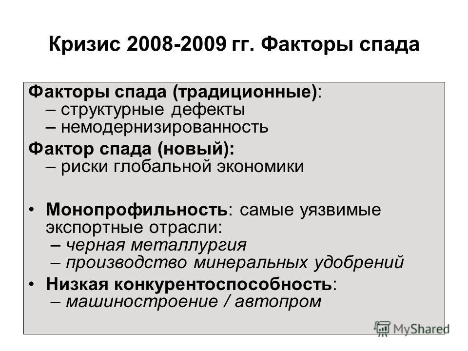 Кризис 2008-2009 гг. Факторы спада Факторы спада (традиционные): – структурные дефекты – немодернизированность Фактор спада (новый): – риски глобальной экономики Монопрофильность: самые уязвимые экспортные отрасли: – черная металлургия – производство