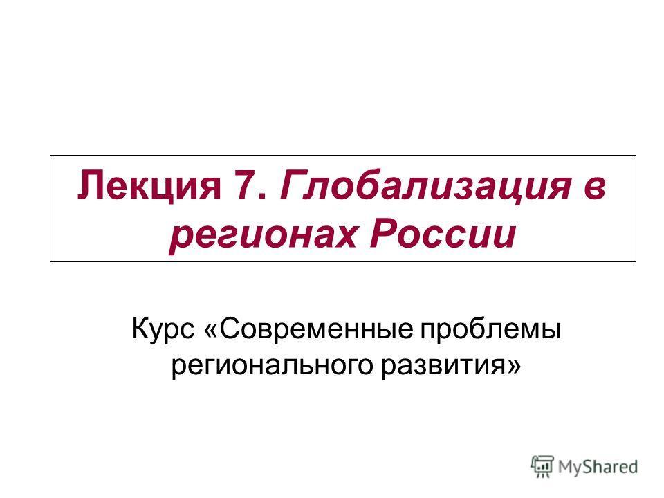 Лекция 7. Глобализация в регионах России Курс «Современные проблемы регионального развития»