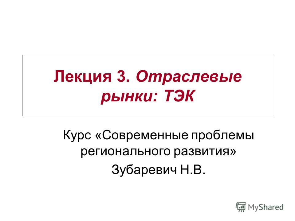 Лекция 3. Отраслевые рынки: ТЭК Курс «Современные проблемы регионального развития» Зубаревич Н.В.