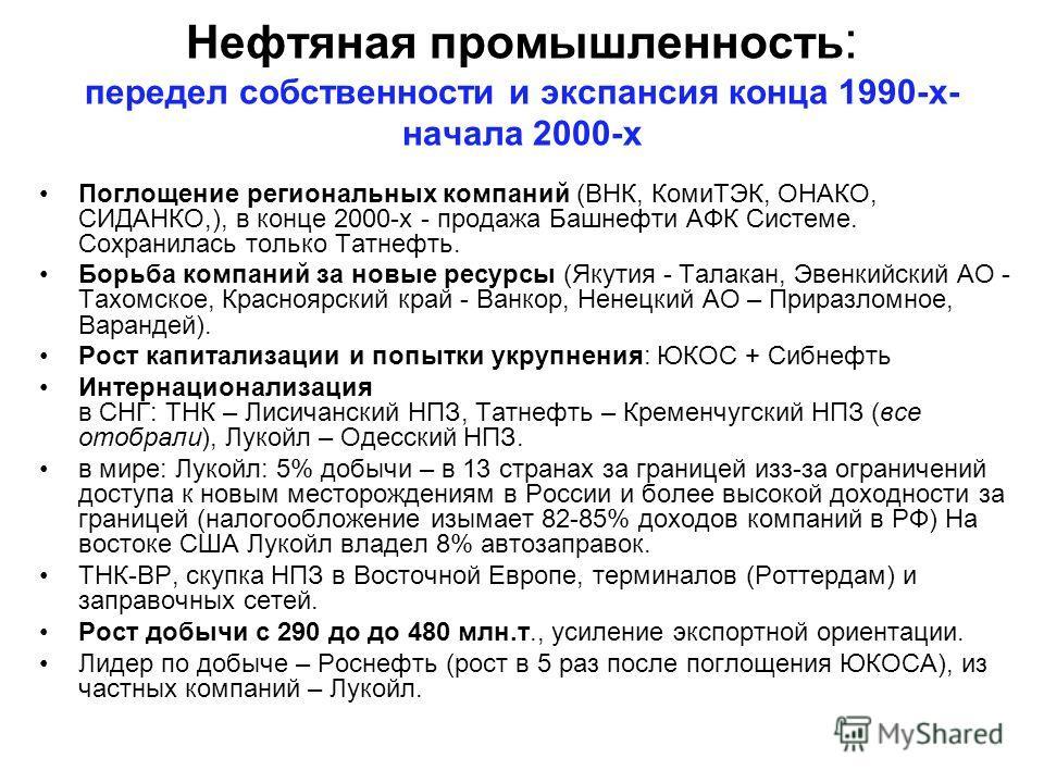Нефтяная промышленность : передел собственности и экспансия конца 1990-х- начала 2000-х Поглощение региональных компаний (ВНК, КомиТЭК, ОНАКО, СИДАНКО,), в конце 2000-х - продажа Башнефти АФК Системе. Сохранилась только Татнефть. Борьба компаний за н
