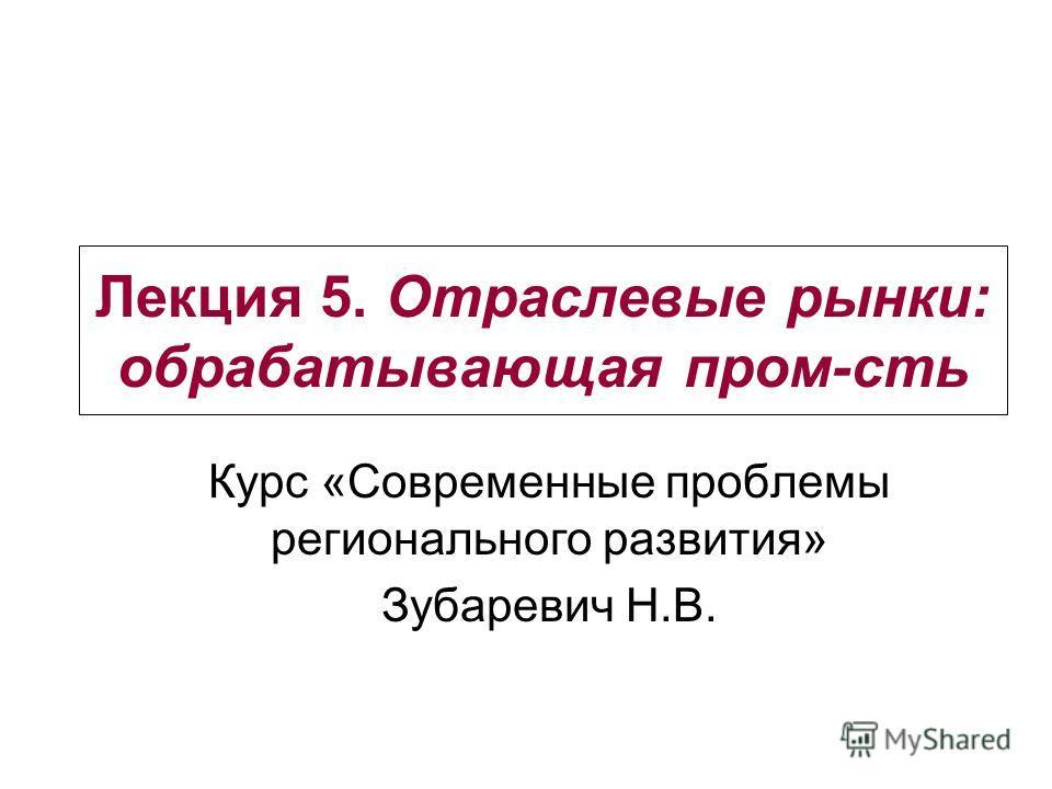 Лекция 5. Отраслевые рынки: обрабатывающая пром-сть Курс «Современные проблемы регионального развития» Зубаревич Н.В.