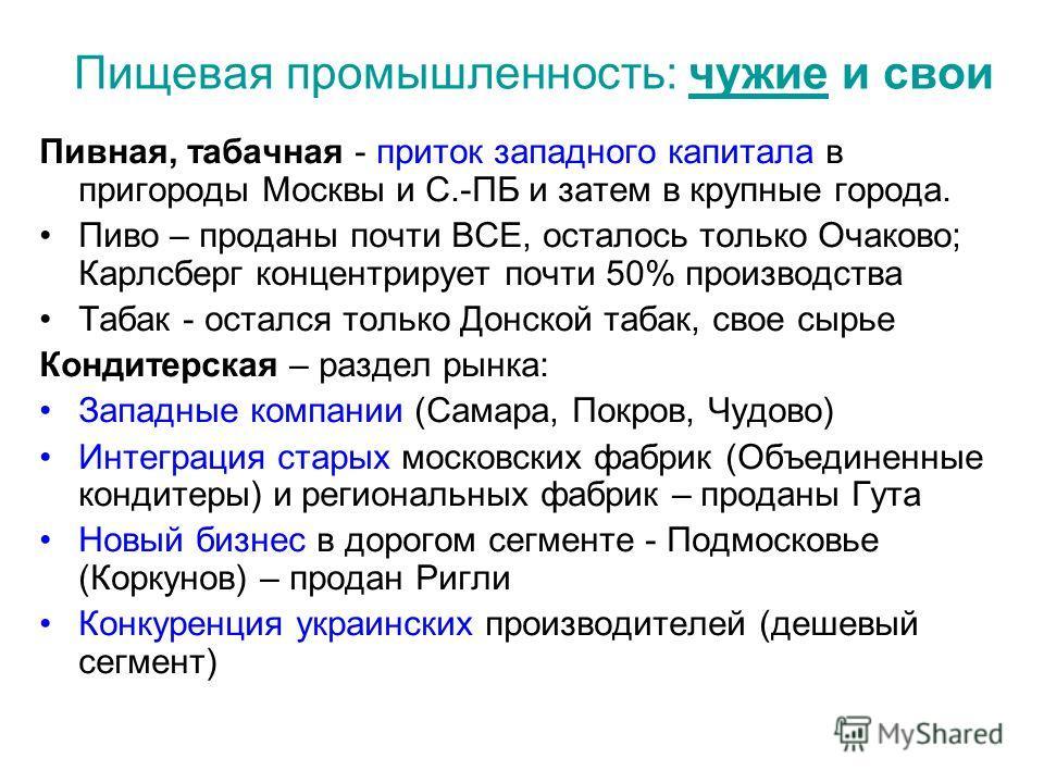 Пищевая промышленность: чужие и свои Пивная, табачная - приток западного капитала в пригороды Москвы и С.-ПБ и затем в крупные города. Пиво – проданы почти ВСЕ, осталось только Очаково; Карлсберг концентрирует почти 50% производства Табак - остался т