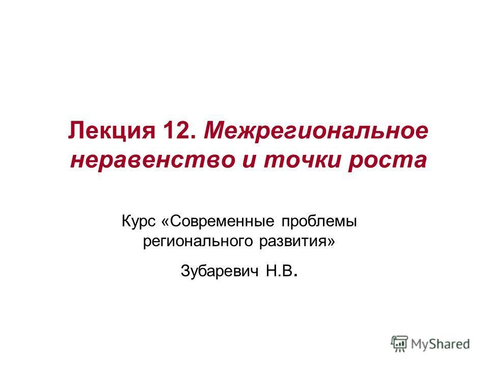 Лекция 12. Межрегиональное неравенство и точки роста Курс «Современные проблемы регионального развития» Зубаревич Н.В.
