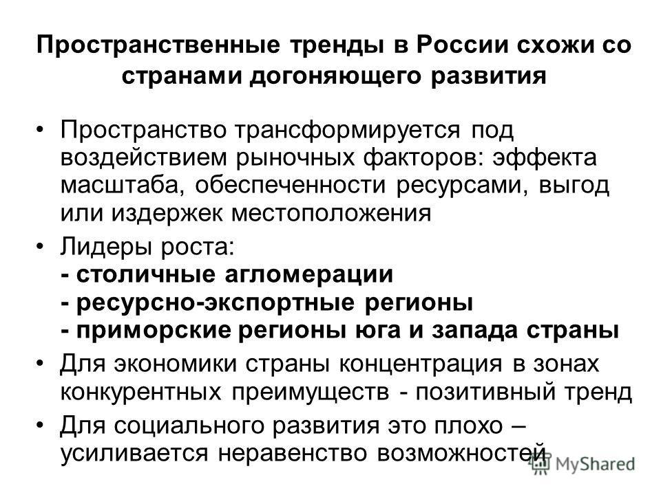 Пространственные тренды в России схожи со странами догоняющего развития Пространство трансформируется под воздействием рыночных факторов: эффекта масштаба, обеспеченности ресурсами, выгод или издержек местоположения Лидеры роста: - столичные агломера