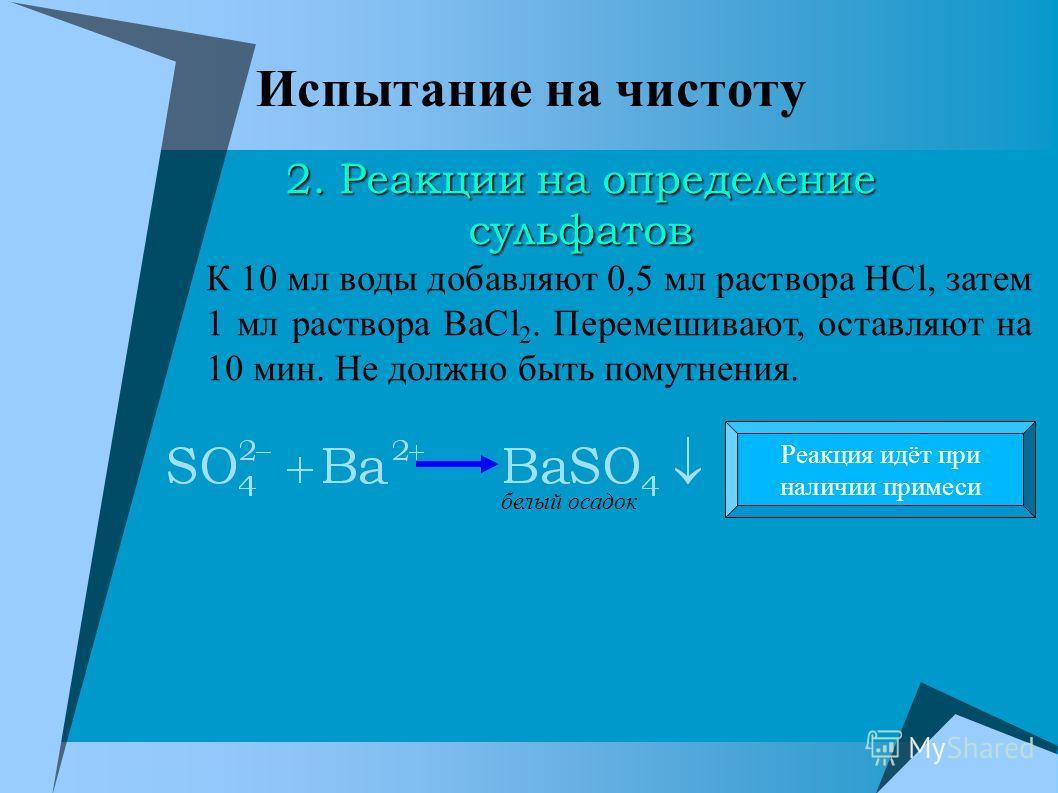Испытание на чистоту К 10 мл воды добавляют 0,5 мл раствора HCl, затем 1 мл раствора BaCl 2. Перемешивают, оставляют на 10 мин. Не должно быть помутнения. белый осадок Реакция идёт при наличии примеси 2. Реакции на определение сульфатов