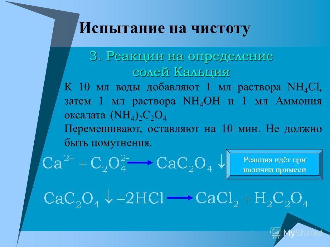 Испытание на чистоту К 10 мл воды добавляют 1 мл раствора NH 4 Cl, затем 1 мл раствора NH 4 OH и 1 мл Аммония оксалата (NH 4 ) 2 C 2 O 4 Перемешивают, оставляют на 10 мин. Не должно быть помутнения. Реакция идёт при наличии примеси 3. Реакции на опре