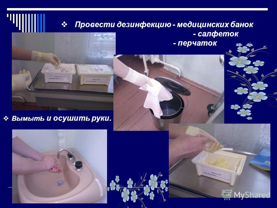 Провести дезинфекцию - медицинских банок - салфеток - перчаток Вымыт ь и осушить руки.