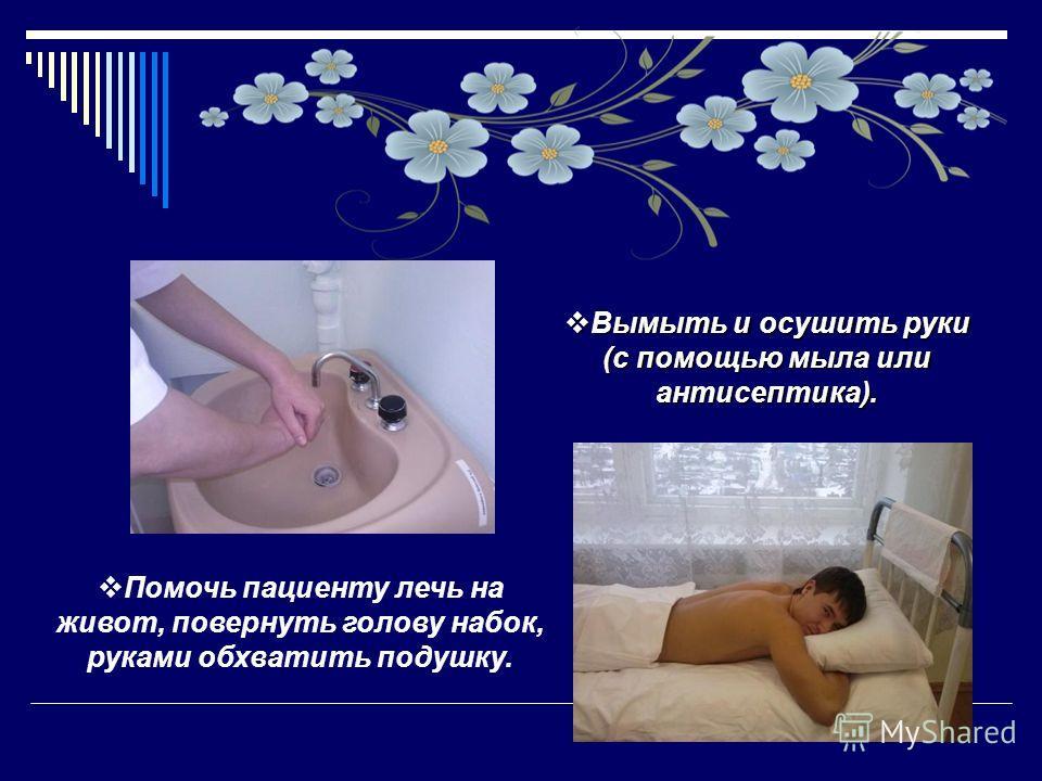 Вымыть и осушить руки (с помощью мыла или антисептика). Вымыть и осушить руки (с помощью мыла или антисептика). Помочь пациенту лечь на живот, повернуть голову набок, руками обхватить подушку.