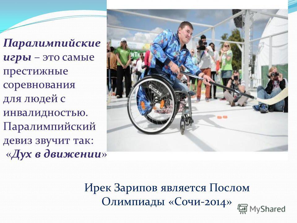 Паралимпийские игры – это самые престижные соревнования для людей с инвалидностью. Паралимпийский девиз звучит так: «Дух в движении». Ирек Зарипов является Послом Олимпиады «Сочи-2014»