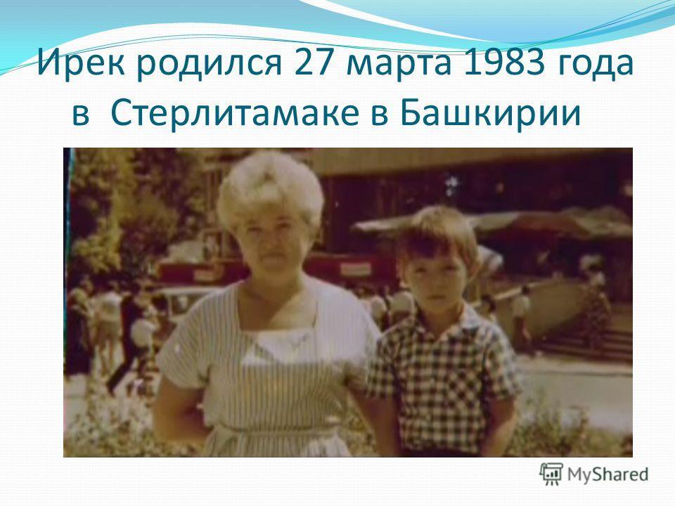 Ирек родился 27 марта 1983 года в Стерлитамаке в Башкирии