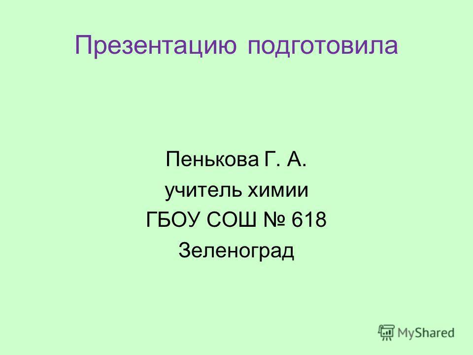 Презентацию подготовила Пенькова Г. А. учитель химии ГБОУ СОШ 618 Зеленоград