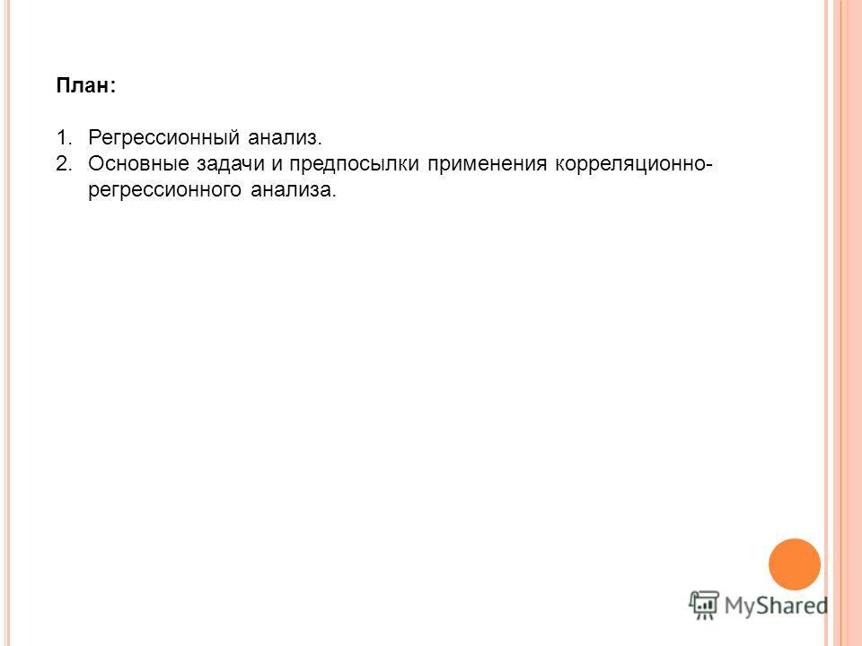 План: 1.Регрессионный анализ. 2.Основные задачи и предпосылки применения корреляционно- регрессионного анализа.