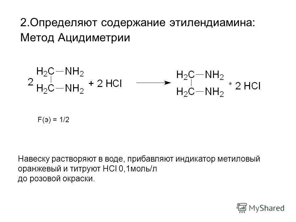 2.Определяют содержание этилендиамина: Метод Ацидиметрии F(э) = 1/2 Навеску растворяют в воде, прибавляют индикатор метиловый оранжевый и титруют HCl 0,1моль/л до розовой окраски.