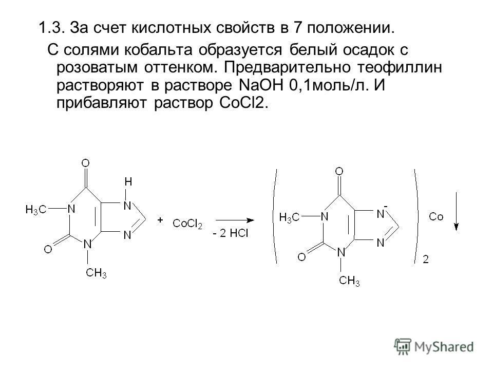 1.3. За счет кислотных свойств в 7 положении. С солями кобальта образуется белый осадок с розоватым оттенком. Предварительно теофиллин растворяют в растворе NaOH 0,1моль/л. И прибавляют раствор CoCl2.