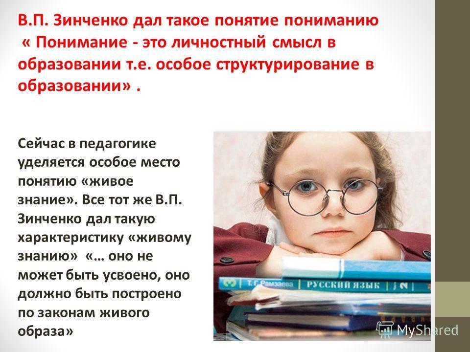 В.П. Зинченко дал такое понятие пониманию « Понимание - это личностный смысл в образовании т.е. особое структурирование в образовании». Сейчас в педагогике уделяется особое место понятию «живое знание». Все тот же В.П. Зинченко дал такую характеристи