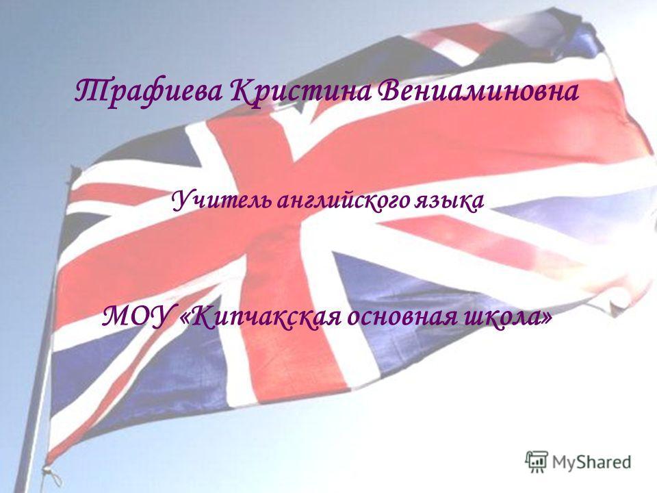 Трафиева Кристина Вениаминовна Учитель английского языка МОУ «Кипчакская основная школа»