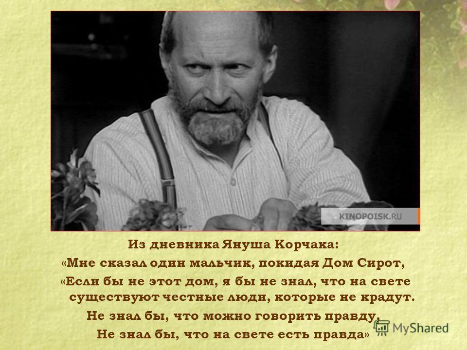 Из дневника Януша Корчака: «Мне сказал один мальчик, покидая Дом Сирот, «Если бы не этот дом, я бы не знал, что на свете существуют честные люди, которые не крадут. Не знал бы, что можно говорить правду, Не знал бы, что на свете есть правда»