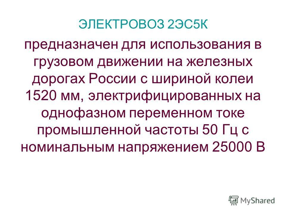 ЭЛЕКТРОВОЗ 2ЭС5К предназначен для использования в грузовом движении на железных дорогах России с шириной колеи 1520 мм, электрифицированных на однофазном переменном токе промышленной частоты 50 Гц с номинальным напряжением 25000 В